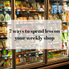7 Ways to spend less money on your supermarket shopping