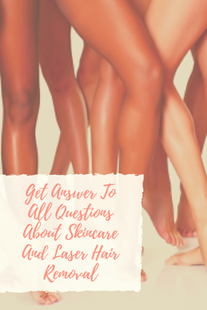 Get Answer To All Questions About Skincare And Laser Hair Removal